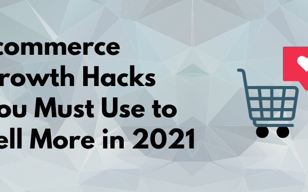 What Ecommerce Growth Hacks You Must Use to Sell More in 2021